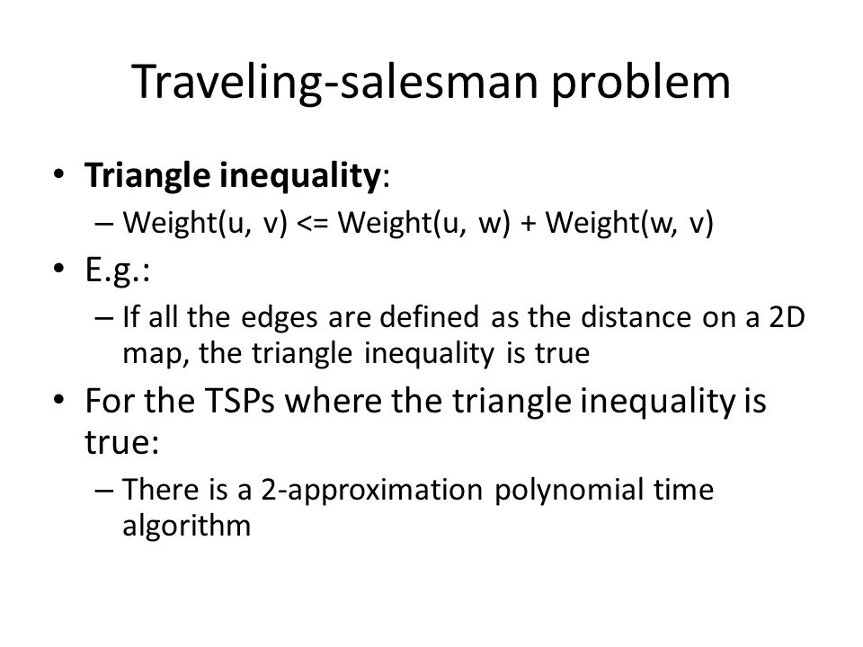 Traveling-salesman problem Triangle inequality: – Weight(u, v) <= Weight(u, w) + Weight(w, v) E.g.: – If all the edges are defined as the distance on a 2D map, the triangle inequality is true For the TSPs where the triangle inequality is true: – There is a 2-approximation polynomial time algorithm