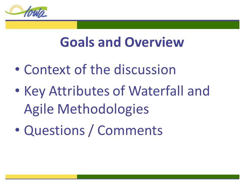 Goals and Overview Context of the discussion Key Attributes of Waterfall and Agile Methodologies Questions / Comments