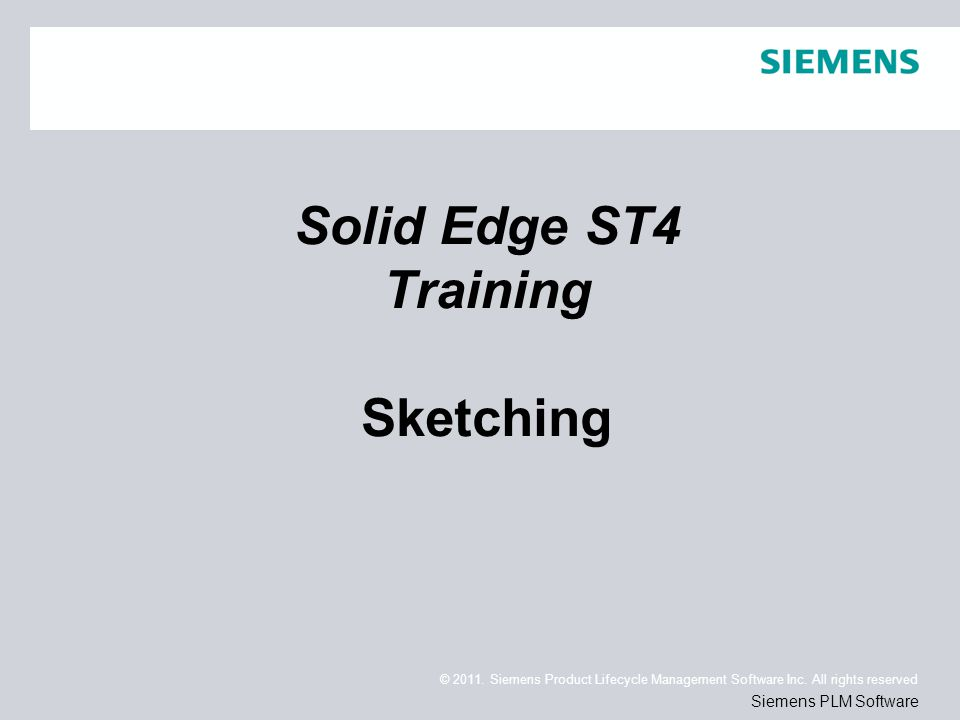 © 2011. Siemens Product Lifecycle Management Software Inc. All rights reserved Siemens PLM Software Solid Edge ST4 Training Sketching