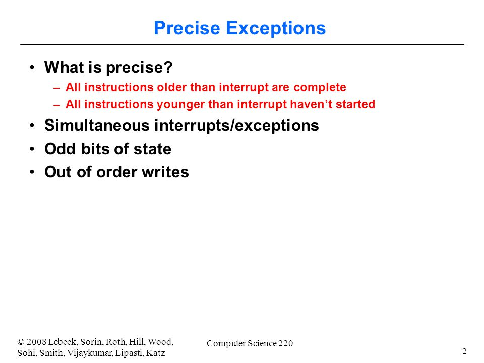 2 © 2008 Lebeck, Sorin, Roth, Hill, Wood, Sohi, Smith, Vijaykumar, Lipasti, Katz Computer Science 220 Precise Exceptions What is precise? –All instruc