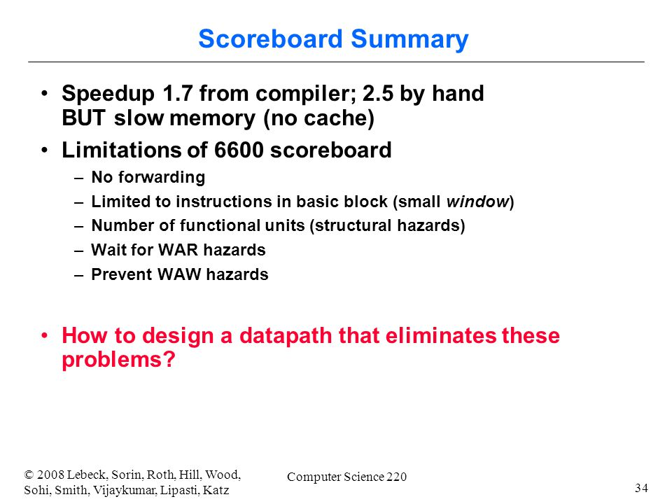 34 © 2008 Lebeck, Sorin, Roth, Hill, Wood, Sohi, Smith, Vijaykumar, Lipasti, Katz Computer Science 220 Scoreboard Summary Speedup 1.7 from compiler; 2.5 by hand BUT slow memory (no cache) Limitations of 6600 scoreboard –No forwarding –Limited to instructions in basic block (small window) –Number of functional units (structural hazards) –Wait for WAR hazards –Prevent WAW hazards How to design a datapath that eliminates these problems