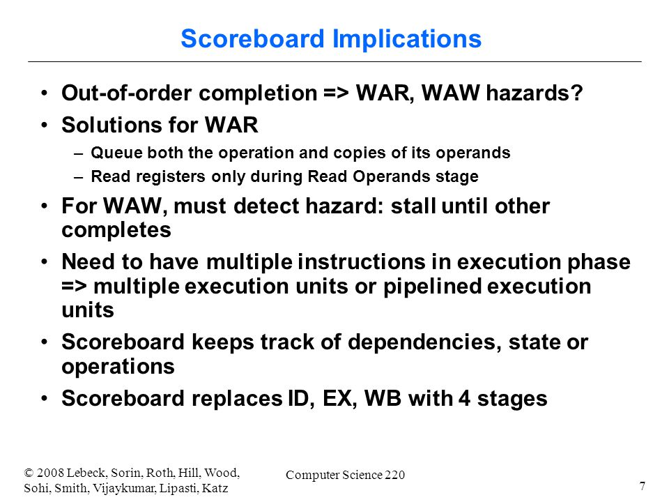 7 © 2008 Lebeck, Sorin, Roth, Hill, Wood, Sohi, Smith, Vijaykumar, Lipasti, Katz Computer Science 220 Scoreboard Implications Out-of-order completion => WAR, WAW hazards.