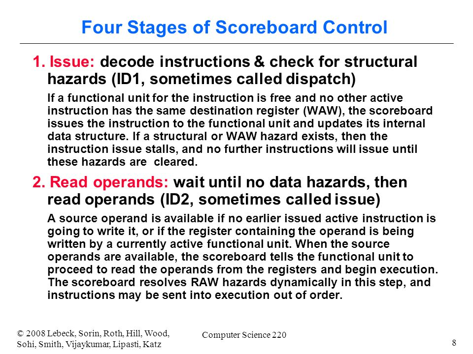 8 © 2008 Lebeck, Sorin, Roth, Hill, Wood, Sohi, Smith, Vijaykumar, Lipasti, Katz Computer Science 220 Four Stages of Scoreboard Control 1. Issue: deco