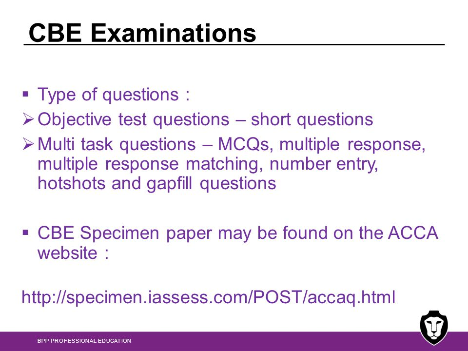 BPP PROFESSIONAL EDUCATION CBE Examinations  Computer based examinations are automatically generated so that each candidate gets a different set of questions  the written exam is made up of a pre-selected set of questions