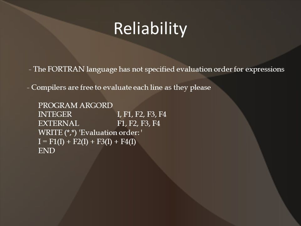 Reliability - The FORTRAN language has not specified evaluation order for expressions - Compilers are free to evaluate each line as they please PROGRA