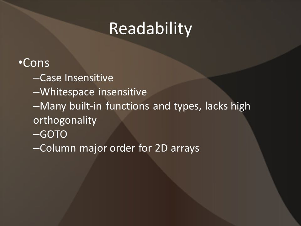 Readability Cons – Case Insensitive – Whitespace insensitive – Many built-in functions and types, lacks high orthogonality – GOTO – Column major order