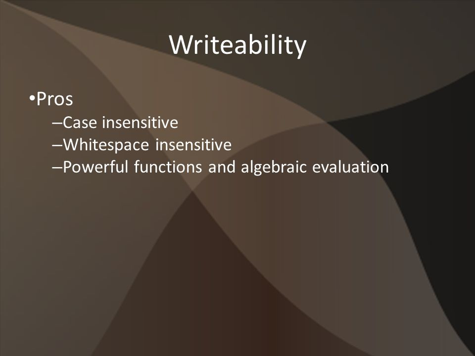 Writeability Pros – Case insensitive – Whitespace insensitive – Powerful functions and algebraic evaluation