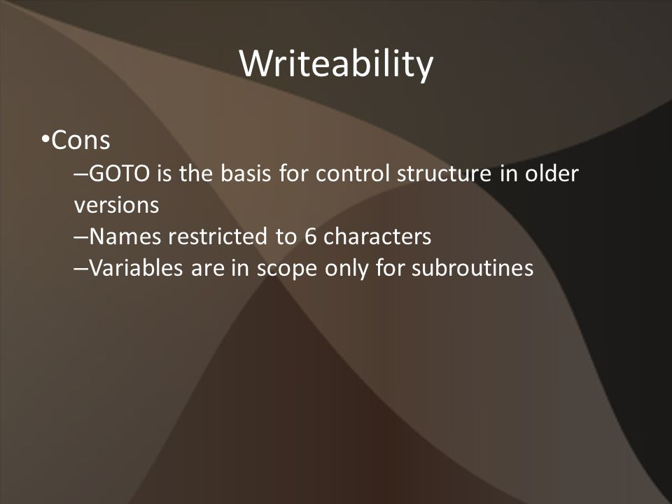 Writeability Cons – GOTO is the basis for control structure in older versions – Names restricted to 6 characters – Variables are in scope only for subroutines
