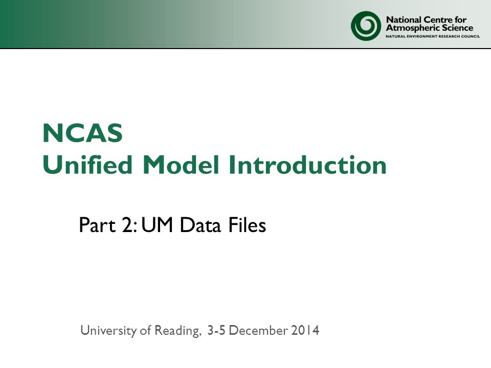 NCAS Unified Model Introduction Part 2: UM Data Files University of Reading, 3-5 December 2014