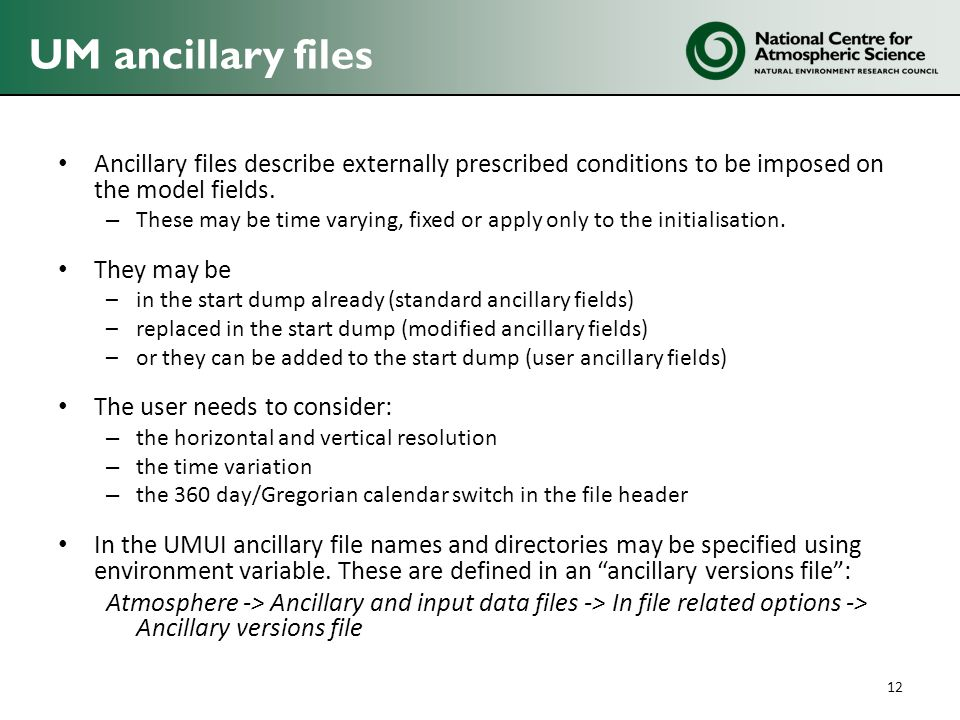 UM ancillary files Ancillary files describe externally prescribed conditions to be imposed on the model fields. – These may be time varying, fixed or