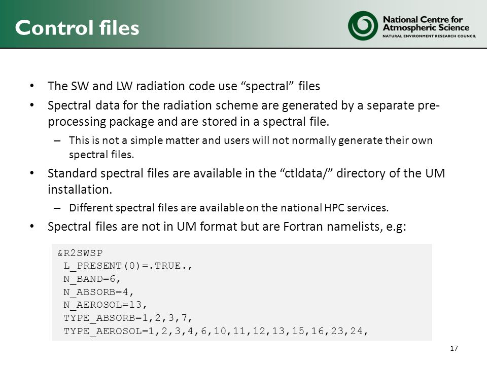 Control files The SW and LW radiation code use spectral files Spectral data for the radiation scheme are generated by a separate pre- processing package and are stored in a spectral file.