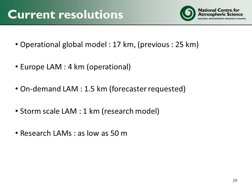 Current resolutions Operational global model : 17 km, (previous : 25 km) Europe LAM : 4 km (operational) On-demand LAM : 1.5 km (forecaster requested) Storm scale LAM : 1 km (research model) Research LAMs : as low as 50 m 29