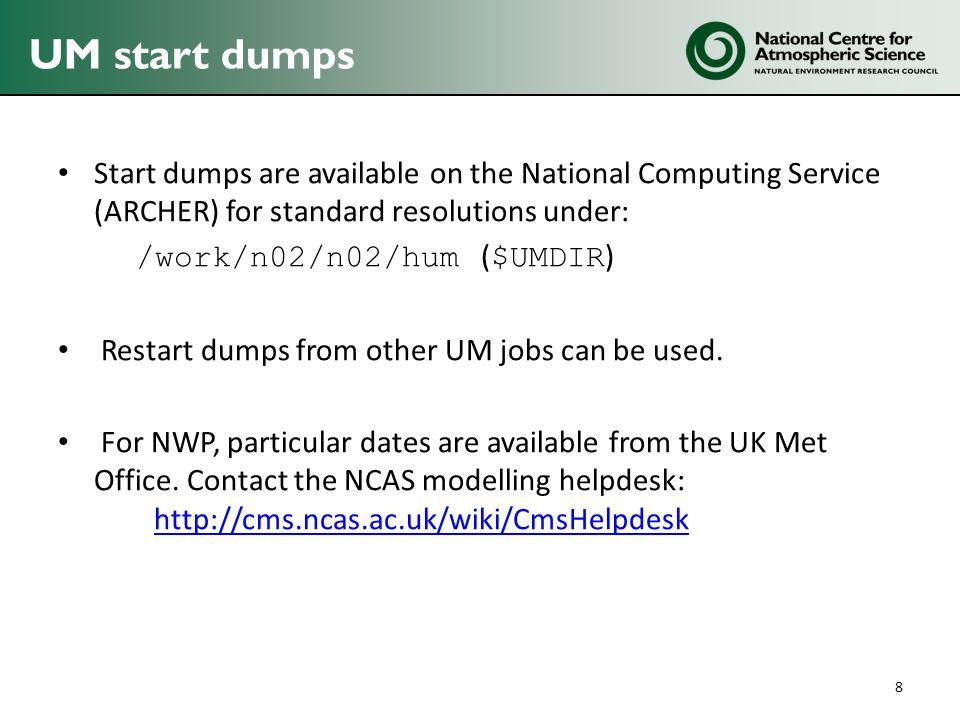 UM start dumps Start dumps are available on the National Computing Service (ARCHER) for standard resolutions under: /work/n02/n02/hum ( $UMDIR ) Restart dumps from other UM jobs can be used.