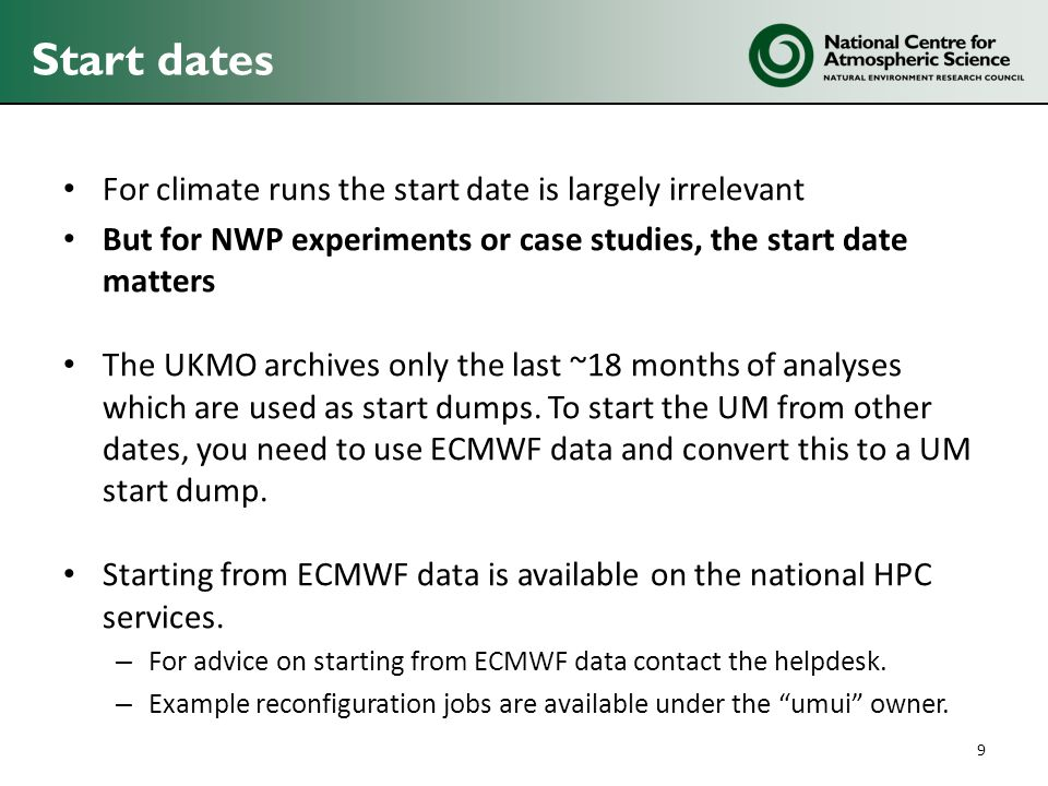 For climate runs the start date is largely irrelevant But for NWP experiments or case studies, the start date matters The UKMO archives only the last ~18 months of analyses which are used as start dumps.