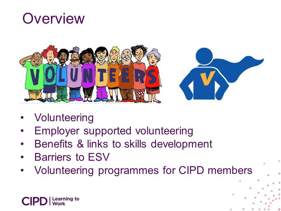 Overview Volunteering Employer supported volunteering Benefits & links to skills development Barriers to ESV Volunteering programmes for CIPD members
