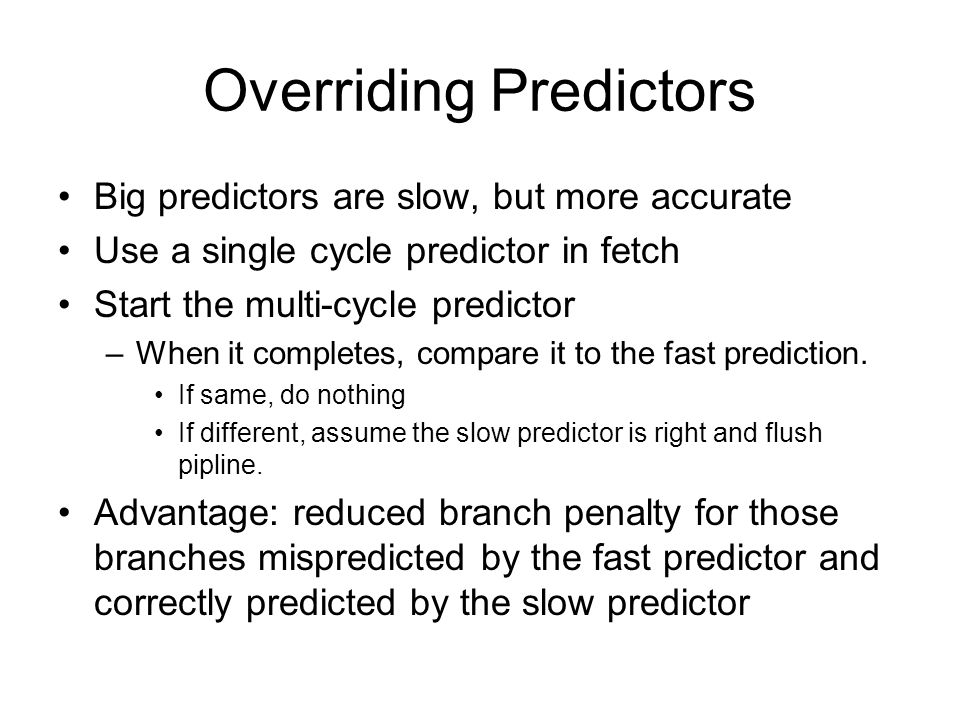 Overriding Predictors Big predictors are slow, but more accurate Use a single cycle predictor in fetch Start the multi-cycle predictor –When it completes, compare it to the fast prediction.