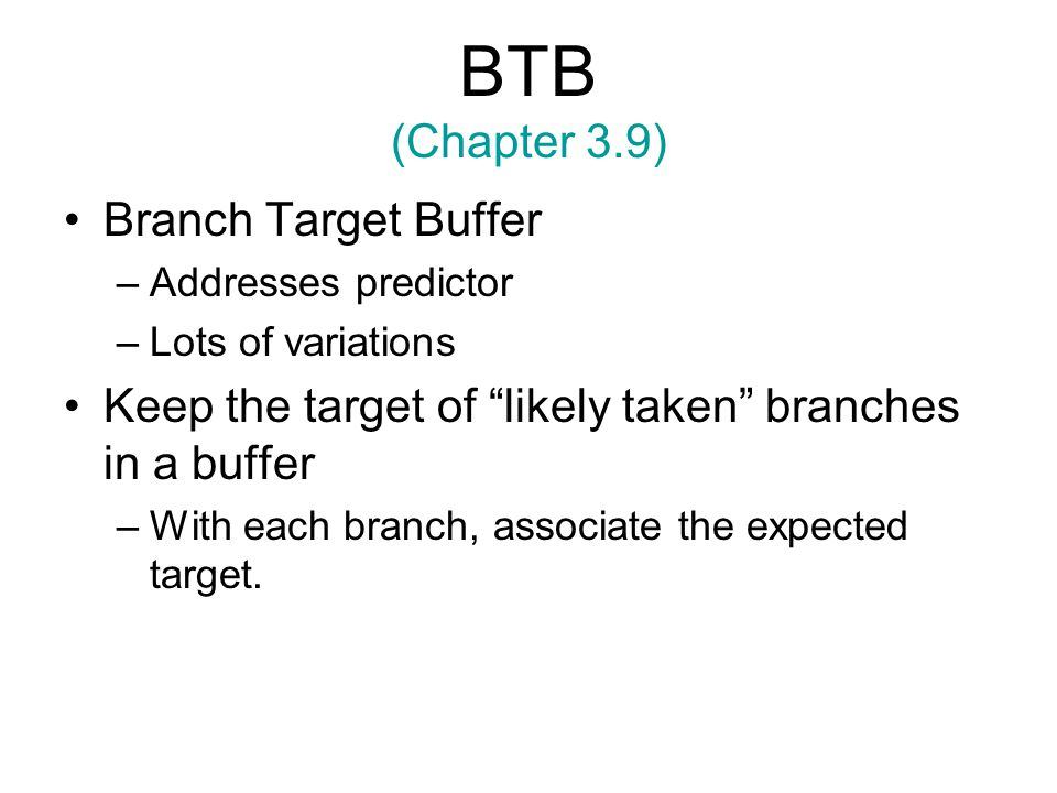 BTB (Chapter 3.9) Branch Target Buffer –Addresses predictor –Lots of variations Keep the target of likely taken branches in a buffer –With each branch, associate the expected target.