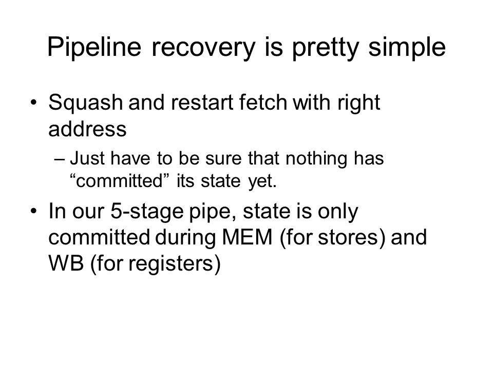 Pipeline recovery is pretty simple Squash and restart fetch with right address –Just have to be sure that nothing has committed its state yet.