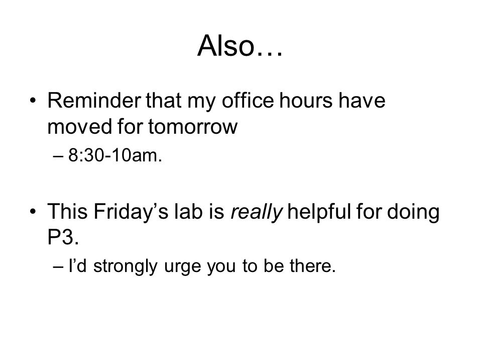 Also… Reminder that my office hours have moved for tomorrow –8:30-10am.