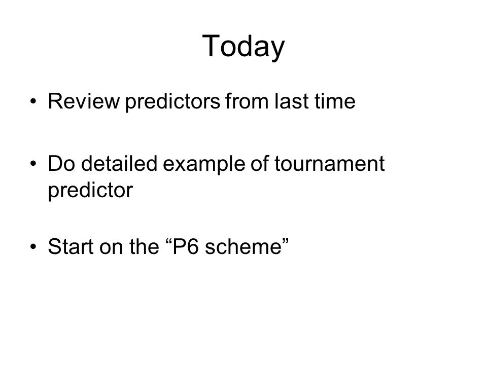 Today Review predictors from last time Do detailed example of tournament predictor Start on the P6 scheme