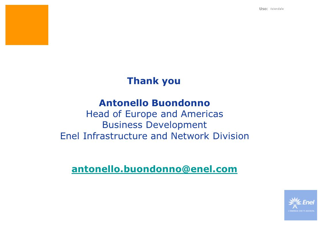 Uso: Aziendale Thank you Antonello Buondonno Head of Europe and Americas Business Development Enel Infrastructure and Network Division antonello.buondonno@enel.com antonello.buondonno@enel.com