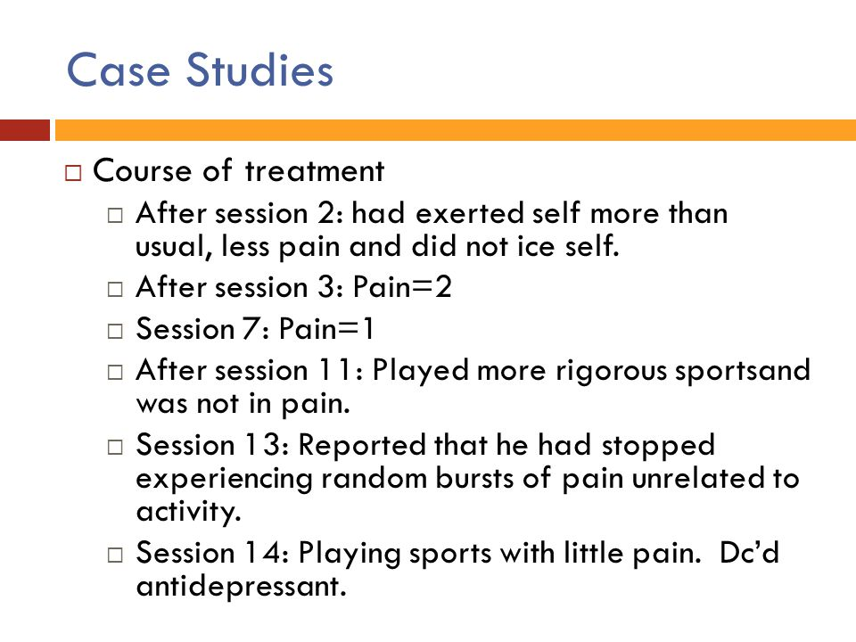 Case Studies  Course of treatment  After session 2: had exerted self more than usual, less pain and did not ice self.  After session 3: Pain=2  Se