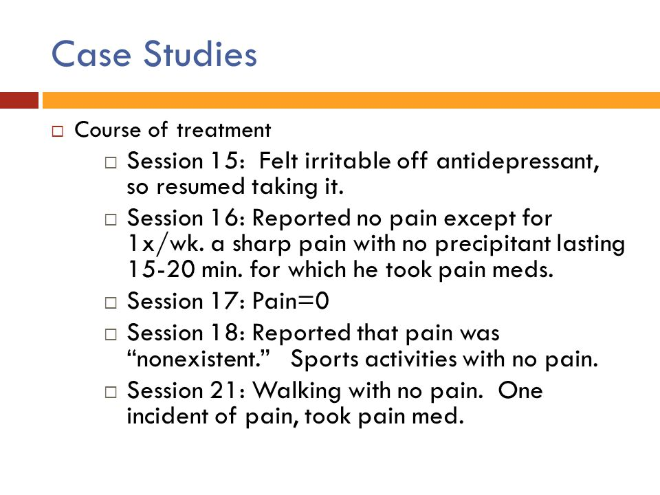 Case Studies  Course of treatment  Session 15: Felt irritable off antidepressant, so resumed taking it.  Session 16: Reported no pain except for 1x