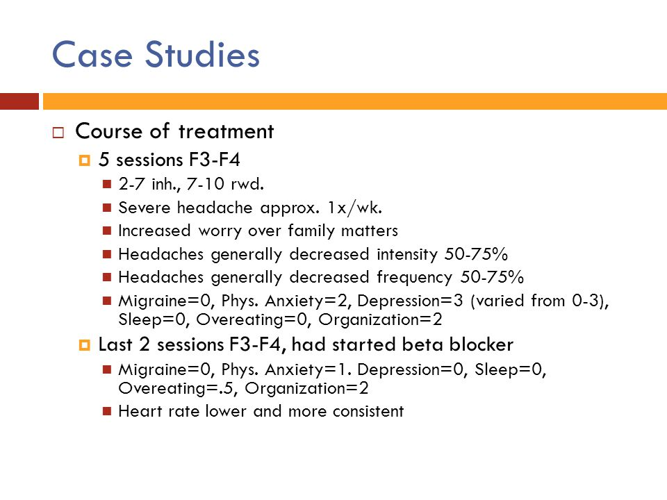 Case Studies  Course of treatment  5 sessions F3-F4 2-7 inh., 7-10 rwd. Severe headache approx. 1x/wk. Increased worry over family matters Headaches