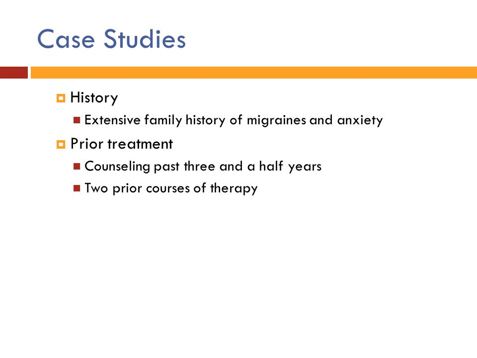 Case Studies  History Extensive family history of migraines and anxiety  Prior treatment Counseling past three and a half years Two prior courses of