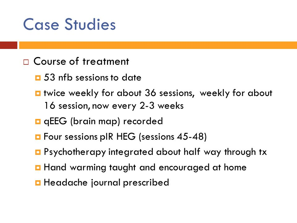 Case Studies  Course of treatment  53 nfb sessions to date  twice weekly for about 36 sessions, weekly for about 16 session, now every 2-3 weeks 