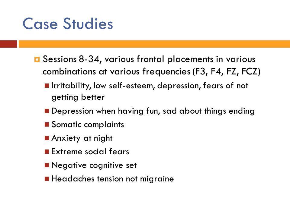 Case Studies  Sessions 8-34, various frontal placements in various combinations at various frequencies (F3, F4, FZ, FCZ) Irritability, low self-estee