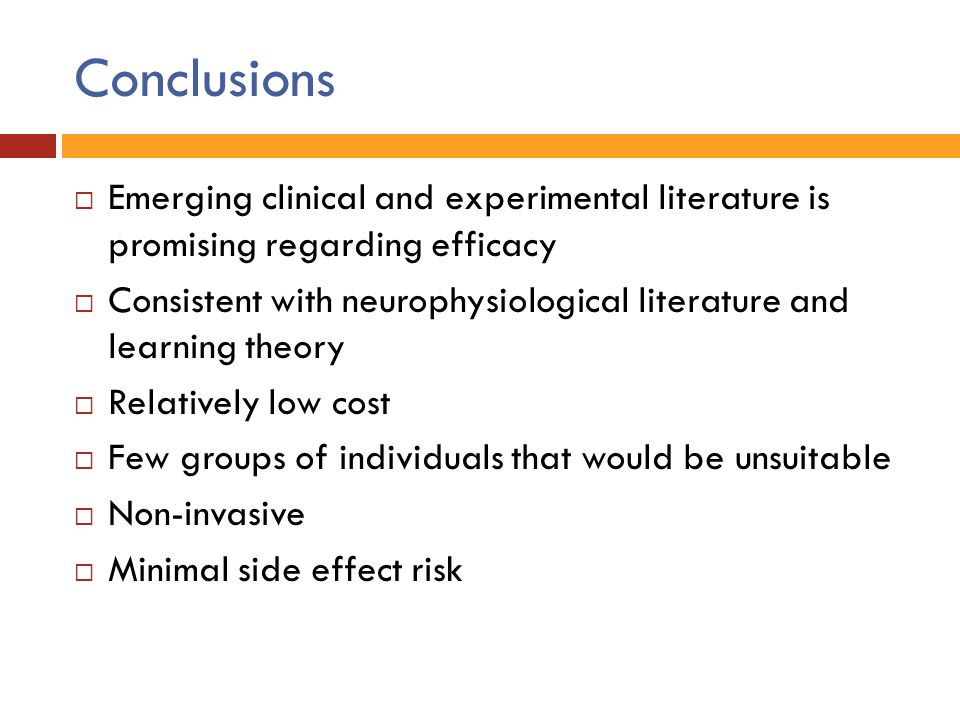Conclusions  Emerging clinical and experimental literature is promising regarding efficacy  Consistent with neurophysiological literature and learni