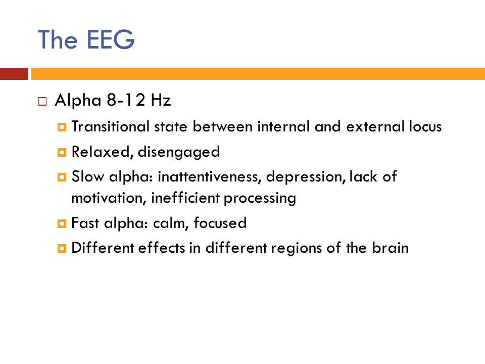 The EEG  Alpha 8-12 Hz  Transitional state between internal and external locus  Relaxed, disengaged  Slow alpha: inattentiveness, depression, lack