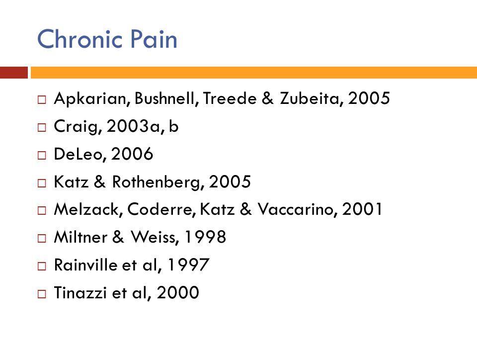 Chronic Pain  Apkarian, Bushnell, Treede & Zubeita, 2005  Craig, 2003a, b  DeLeo, 2006  Katz & Rothenberg, 2005  Melzack, Coderre, Katz & Vaccari