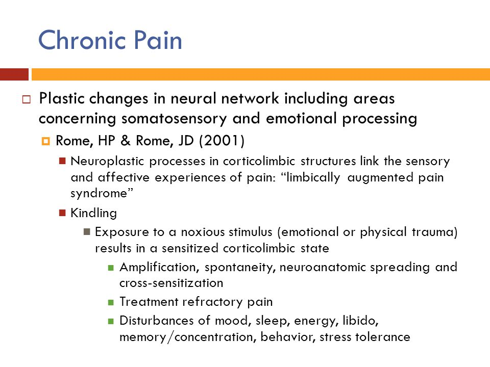 Chronic Pain  Plastic changes in neural network including areas concerning somatosensory and emotional processing  Rome, HP & Rome, JD (2001) Neurop