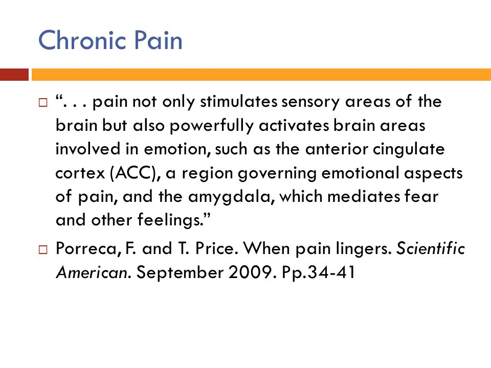 """Chronic Pain  """"... pain not only stimulates sensory areas of the brain but also powerfully activates brain areas involved in emotion, such as the ant"""