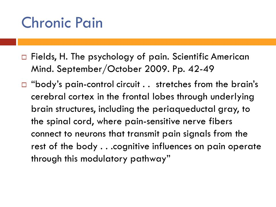 """Chronic Pain  Fields, H. The psychology of pain. Scientific American Mind. September/October 2009. Pp. 42-49  """"body's pain-control circuit.. stretch"""