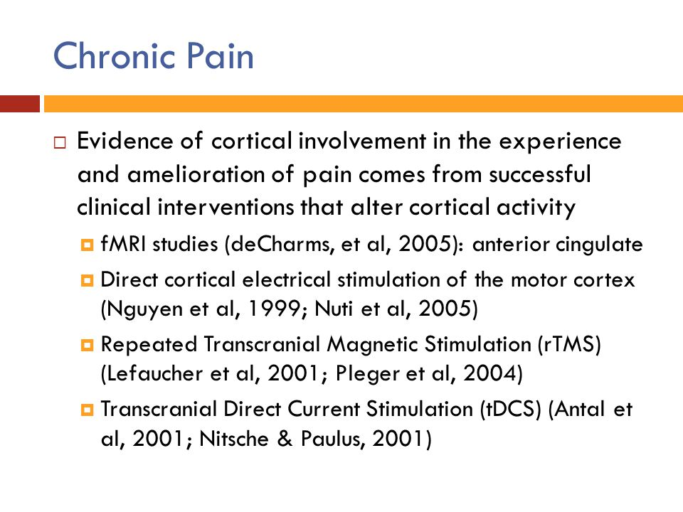 Chronic Pain  Evidence of cortical involvement in the experience and amelioration of pain comes from successful clinical interventions that alter cor