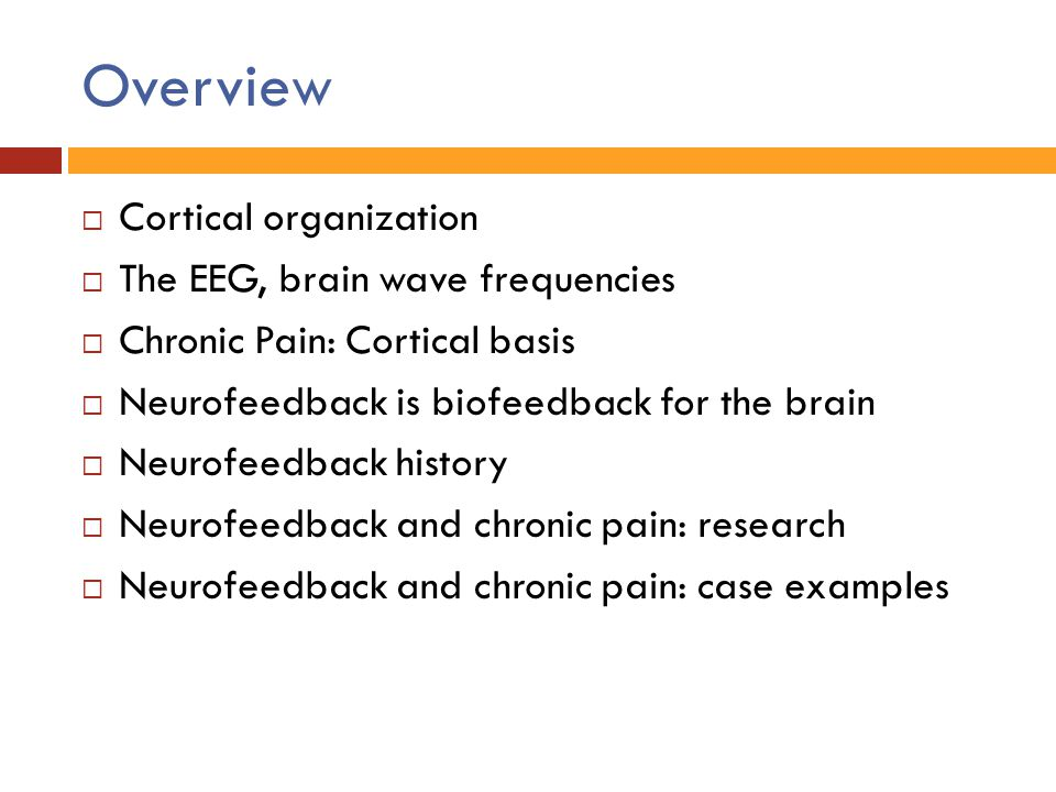 Overview  Cortical organization  The EEG, brain wave frequencies  Chronic Pain: Cortical basis  Neurofeedback is biofeedback for the brain  Neuro