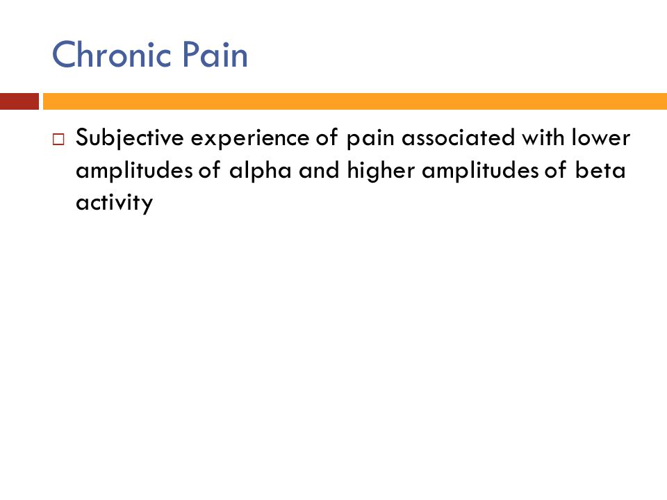 Chronic Pain  Subjective experience of pain associated with lower amplitudes of alpha and higher amplitudes of beta activity
