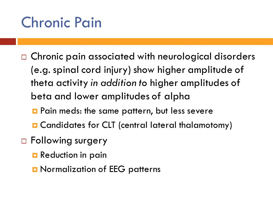 Chronic Pain  Chronic pain associated with neurological disorders (e.g. spinal cord injury) show higher amplitude of theta activity in addition to hi