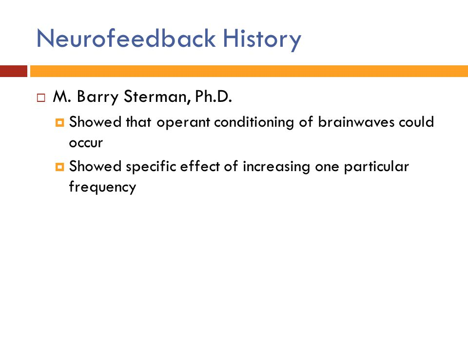 Neurofeedback History  M. Barry Sterman, Ph.D.  Showed that operant conditioning of brainwaves could occur  Showed specific effect of increasing on