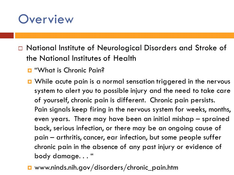 Chronic Pain  Neurophysiology of Pain: History  Early 20 th Century: Pain as simple reflexive response to physical damage  Nociception transmitted from peripheral area of damage directly to brain Pain a function of the amount of damage or inflammation of the injured tissue Brain viewed as primarily a passive recipient of sensory information