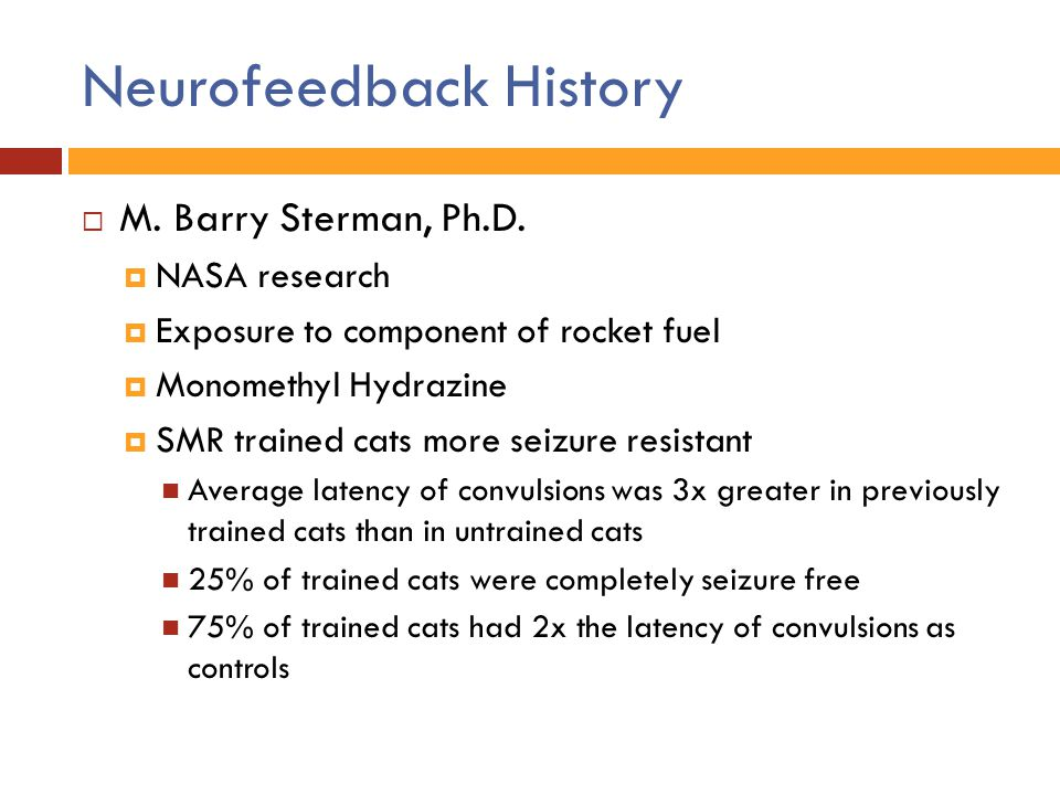 Neurofeedback History  M. Barry Sterman, Ph.D.  NASA research  Exposure to component of rocket fuel  Monomethyl Hydrazine  SMR trained cats more