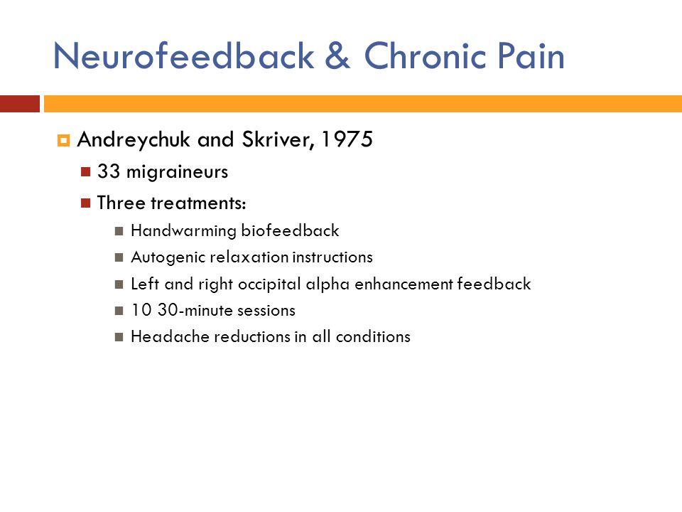 Neurofeedback & Chronic Pain  Andreychuk and Skriver, 1975 33 migraineurs Three treatments: Handwarming biofeedback Autogenic relaxation instructions