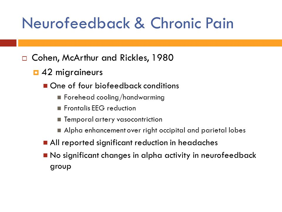 Neurofeedback & Chronic Pain  Cohen, McArthur and Rickles, 1980  42 migraineurs One of four biofeedback conditions Forehead cooling/handwarming Fron