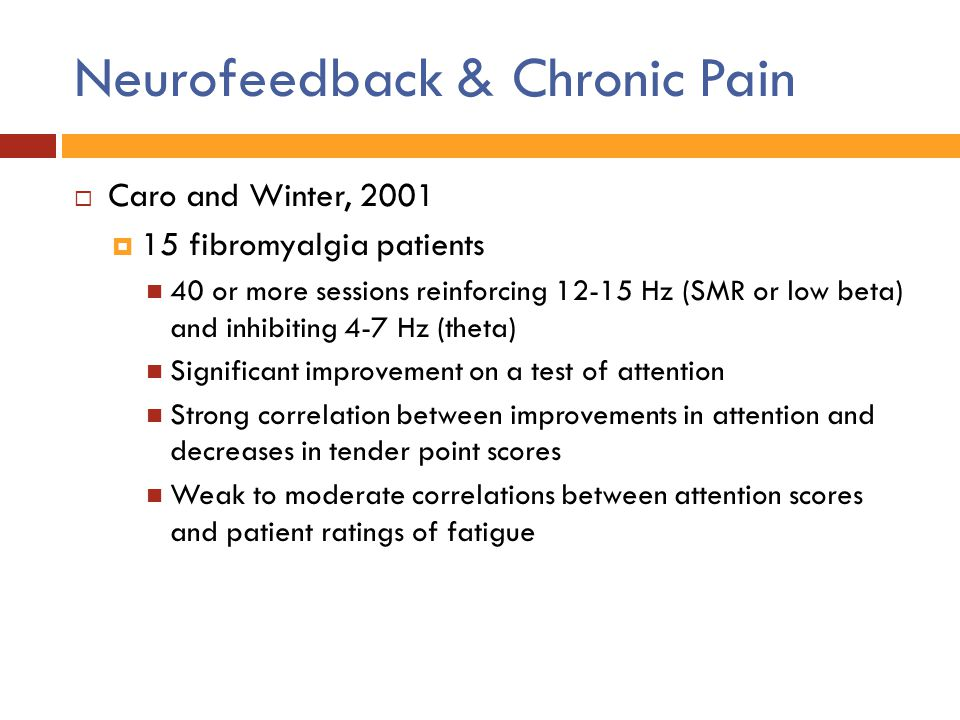 Neurofeedback & Chronic Pain  Caro and Winter, 2001  15 fibromyalgia patients 40 or more sessions reinforcing 12-15 Hz (SMR or low beta) and inhibit