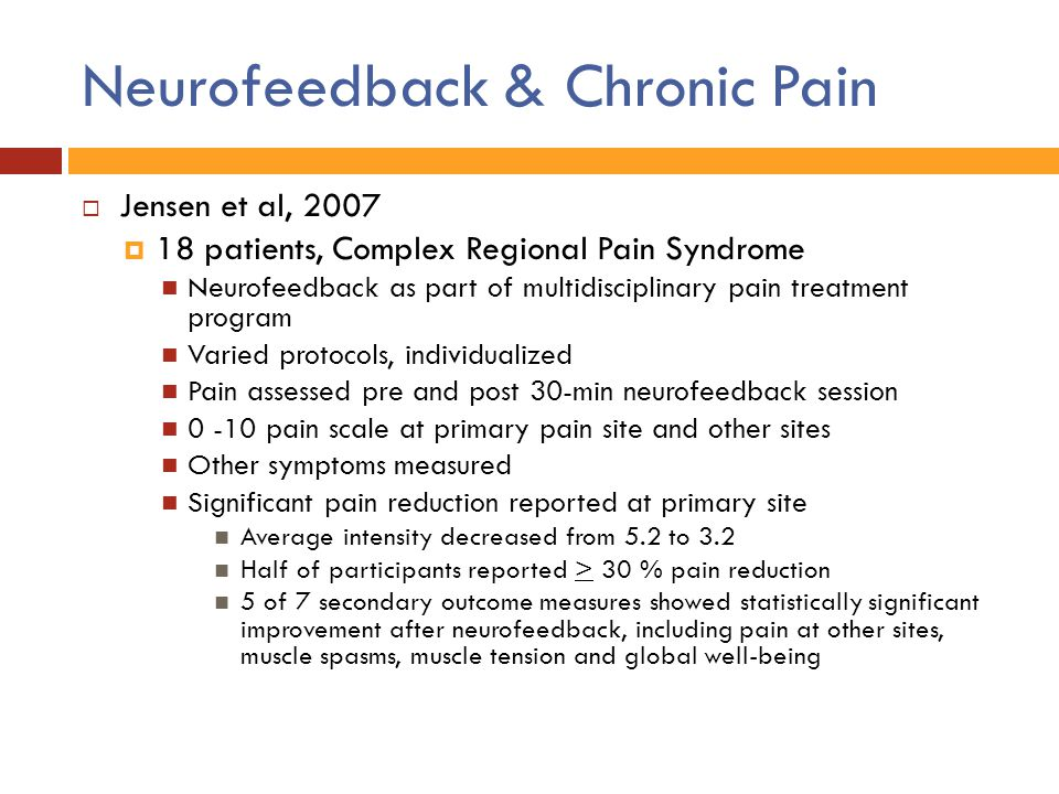 Neurofeedback & Chronic Pain  Jensen et al, 2007  18 patients, Complex Regional Pain Syndrome Neurofeedback as part of multidisciplinary pain treatm
