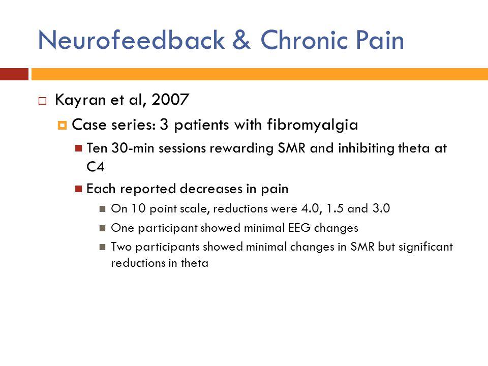 Neurofeedback & Chronic Pain  Kayran et al, 2007  Case series: 3 patients with fibromyalgia Ten 30-min sessions rewarding SMR and inhibiting theta a