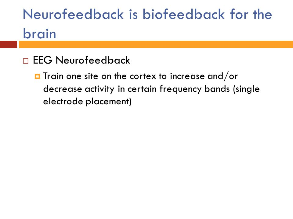 Neurofeedback is biofeedback for the brain  EEG Neurofeedback  Train one site on the cortex to increase and/or decrease activity in certain frequenc